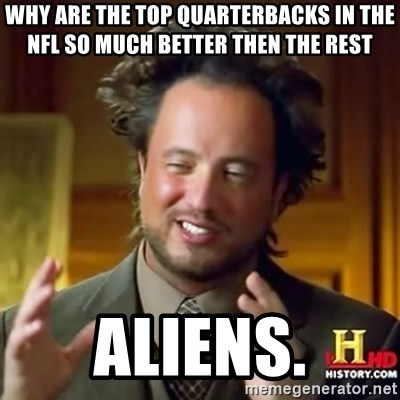 ancient alien guy - why are the top quarterbacks in the nfl so much better then the rest aliens.