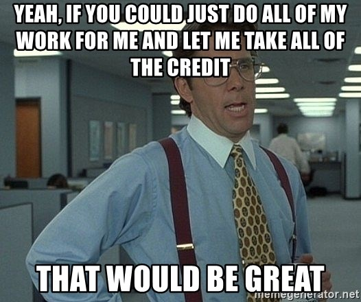 Office Space That Would Be Great - Yeah, if you could just do all of my work for me and let me take all of the credit that would be great