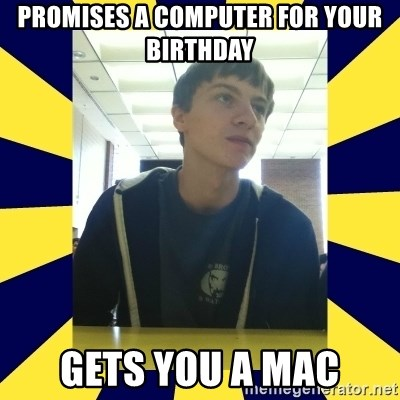 Backstabbing Billy - promises a computer for your birthday gets you a mac