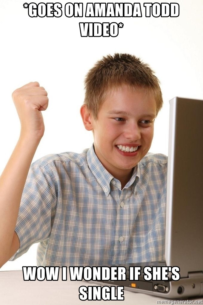 First Day on the internet kid - *GOES ON AMANDA TODD VIDEO* WOW I WONDER IF SHE'S SINGLE
