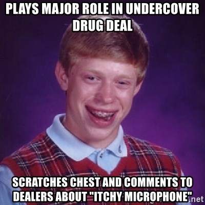 """Bad Luck Brian - plays major role in undercover drug deal scratches chest and comments to dealers about """"itchy microphone"""""""
