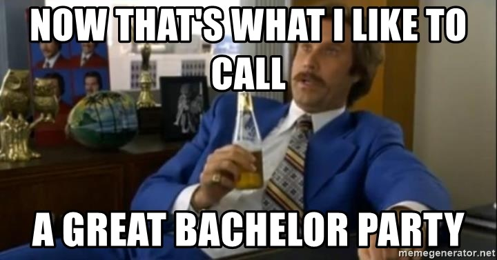 That escalated quickly-Ron Burgundy - now that's what i like to call a great bachelor party