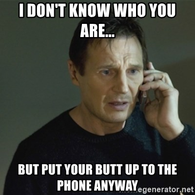 I don't know who you are... - i don't know who you are... but put your butt up to the phone anyway