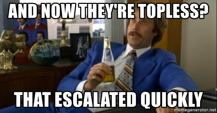 That escalated quickly-Ron Burgundy - and now they're topless? that escalated quickly