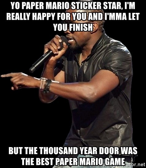 Kanye West - Yo paper mario sticker star, i'm really happy for you and i'mma let you finish but the thousand year door was the best paper mario game