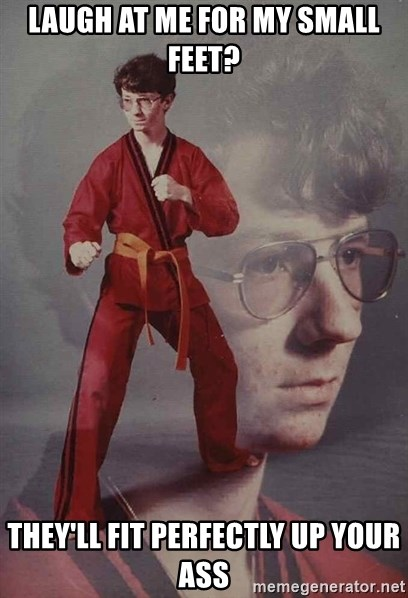 PTSD Karate Kyle - laugh at me for my small feet? they'll fit perfectly up your ass
