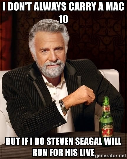 The Most Interesting Man In The World - i don't always carry a mac 10  but if i do steven seagal will run for his live