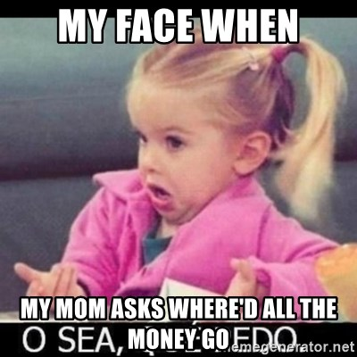 O SEA,QUÉ PEDO MEM - MY FACE WHEN  MY MOM ASKS WHERE'D ALL THE MONEY GO