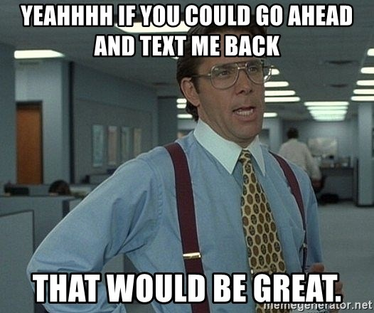 Office Space That Would Be Great - Yeahhhh if you could go aHeaD and text me BaCk That would be great.