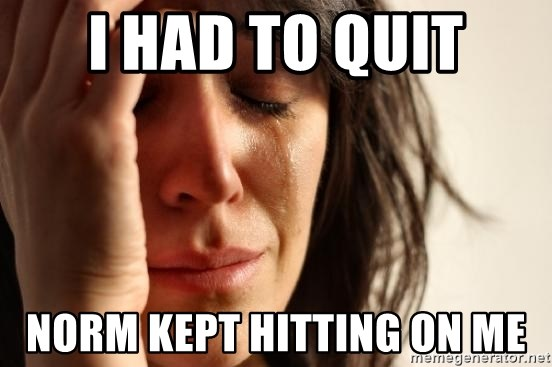 First World Problems - I had to quit Norm kept hitting on me