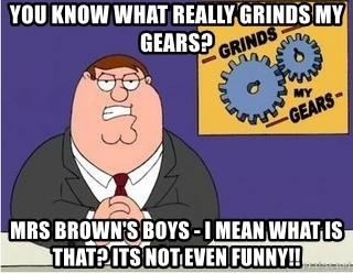 Grinds My Gears Peter Griffin - you know what really grinds my gears? mrs brown's boys - i mean what is that? its not even funny!!
