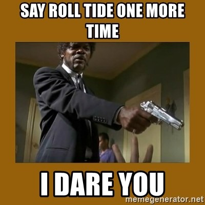 say what one more time - Say roll tide one more time i dare you