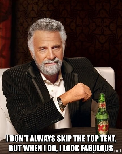 The Most Interesting Man In The World - i don't always skip the top text, but when i do, i look fabulous