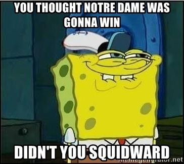 Spongebob Face - YOu thought notre dame was gonna win didn't you squidward