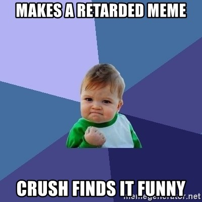 Success Kid - makes a retarded meme crush finds it funny