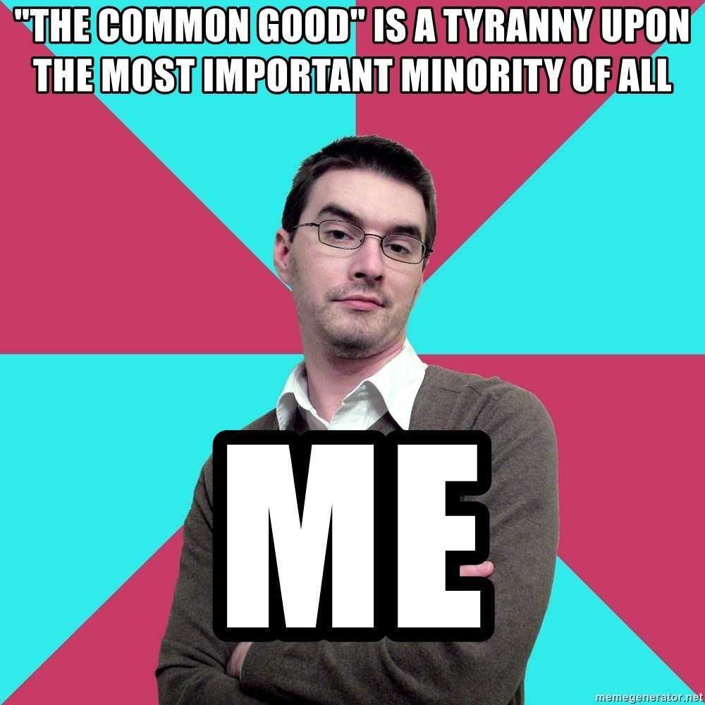 """Privilege Denying Dude - """"The Common Good"""" is a tyranny upon the most important minority of all me"""