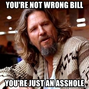 Big Lebowski - You're Not Wrong BILL YOU're just an asshole