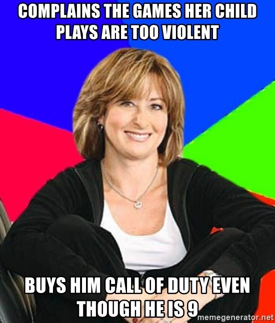 Sheltering Suburban Mom - Complains the games her child plays are too violent buys him call of duty even though he is 9