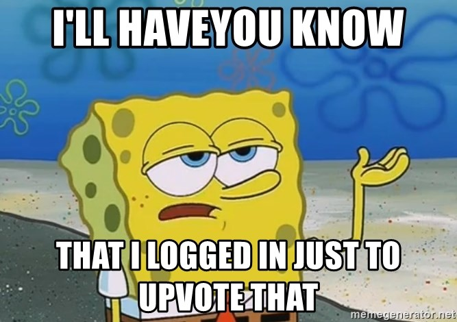 I'll have you know Spongebob - I'll haveyou know that i logged in just to upvote that