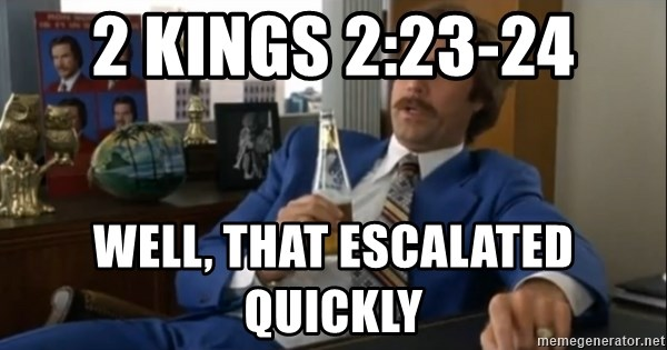 well that escalated quickly  - 2 Kings 2:23-24 well, that escalated quickly