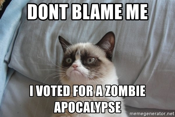 Grumpy cat good - dont blame me i voted for a zombie apocalypse