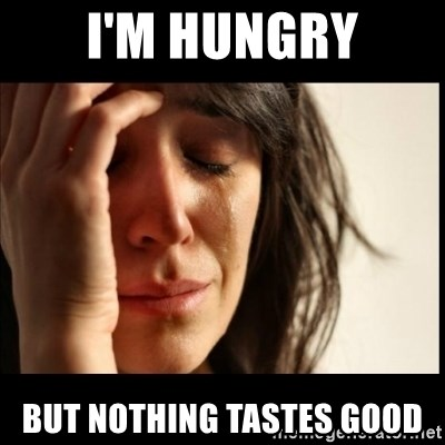 First World Problems - I'm Hungry But Nothing Tastes Good