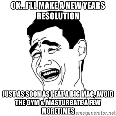 FU*CK THAT GUY - Ok...I'LL make a new years resolution Just as soon as I eat a big mac, avoid the gym & masturbate a few moretimes