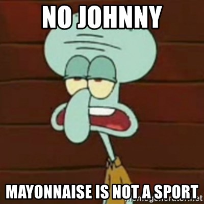 no patrick mayonnaise is not an instrument - No Johnny Mayonnaise is not a sport