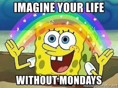 Imagination - imagine your life without mondays