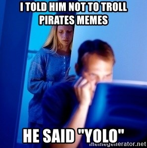 i told him not to troll pirates memes he said