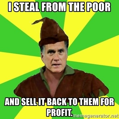 RomneyHood - I STEAL FROM THE POOR AND SELL IT BACK TO THEM FOR PROFIT.