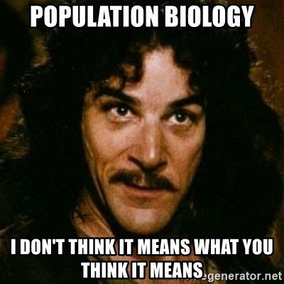 You keep using that word, I don't think it means what you think it means - POPULATION BIOLOGY I Don'T THINK IT MEANS WHAT YOU THINK IT MEANS