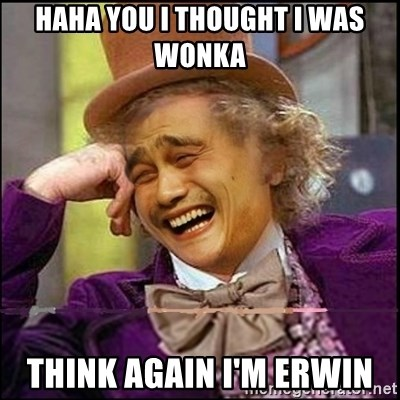 yaowonkaxd - HAHA YOU I THOUGHT I WAS WONKA  THINK AGAIN I'M ERWIN
