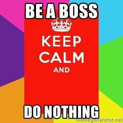 Keep calm and - be a boss do nothing