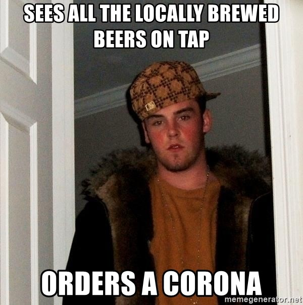 Scumbag Steve - sees all the locally brewed beers on tap orders a corona