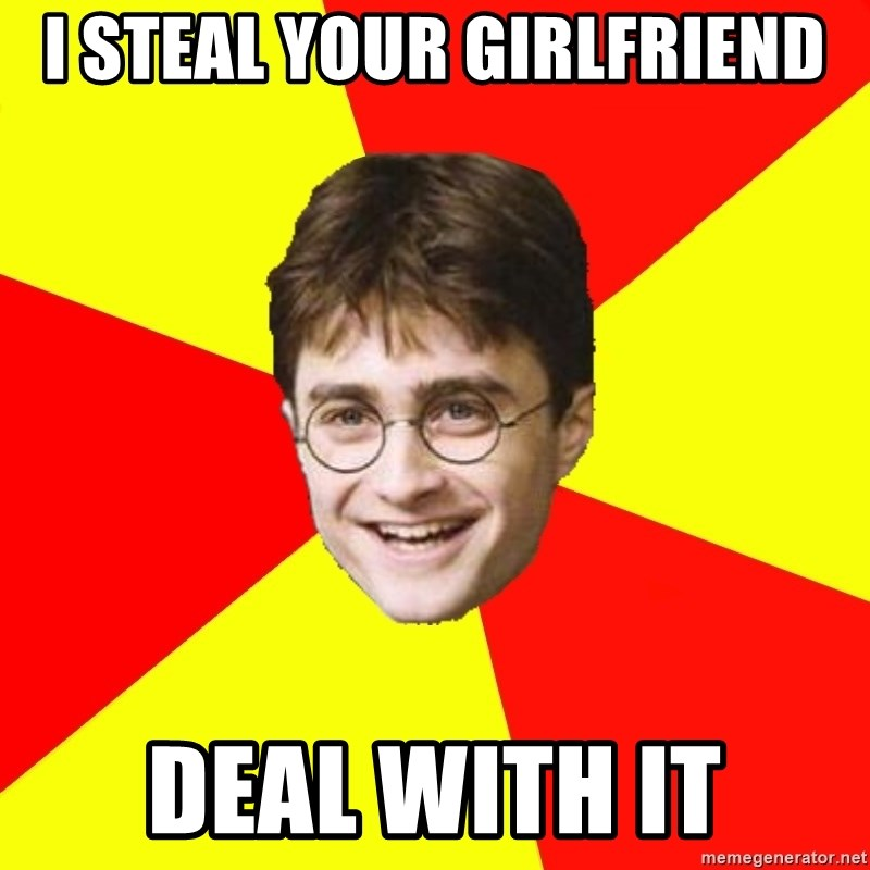 cheeky harry potter - I STEAL YOUR GIRLFRIEND DEAL WITH IT