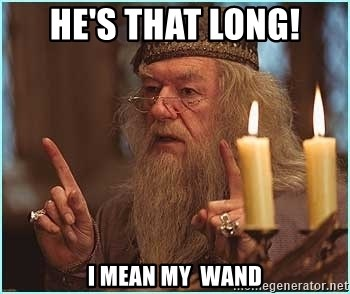 dumbledore fingers - he's that long! I mean my 	 wand