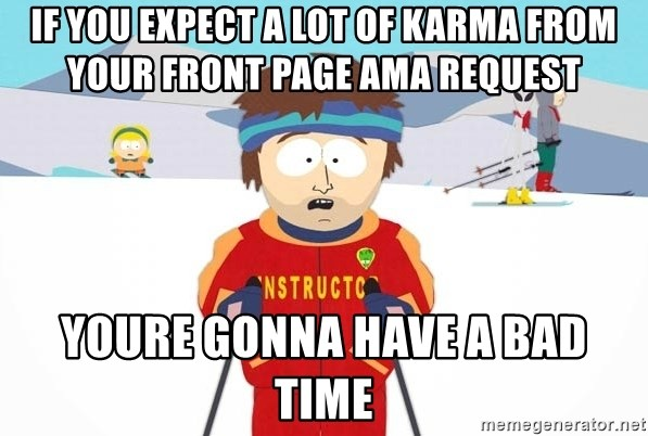 You're gonna have a bad time - If you expect a lot of karma from your front page ama request youre gonna have a bad time
