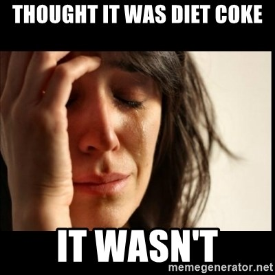 First World Problems - thought it was diet coke it wasn't