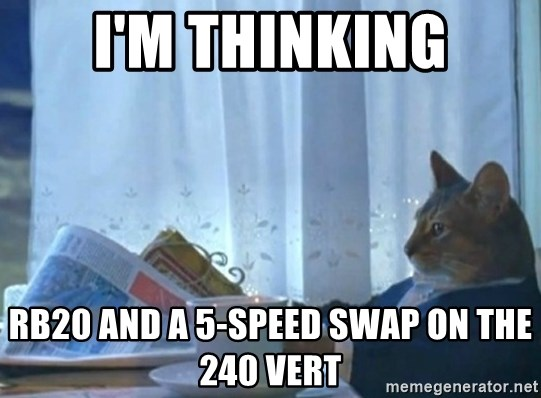 newspaper cat realization - I'M THINKING RB20 AND A 5-SPEED SWAP ON THE 240 VERT