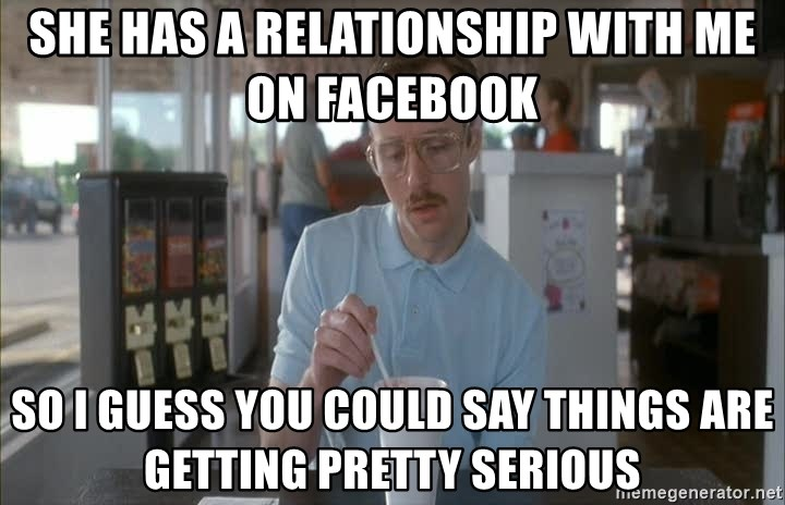 so i guess you could say things are getting pretty serious - SHE HAS A RELATIONSHIP WITH ME ON FACEBOOK SO I GUESS YOU COULD SAY THINGS ARE GETTING PRETTY SERIOUS