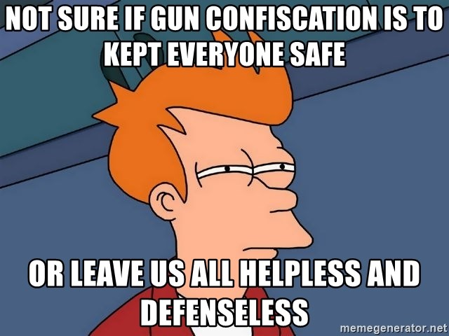 Futurama Fry - not sure if gun confiscation is to kept everyone safe or leave us all helpless and defenseless