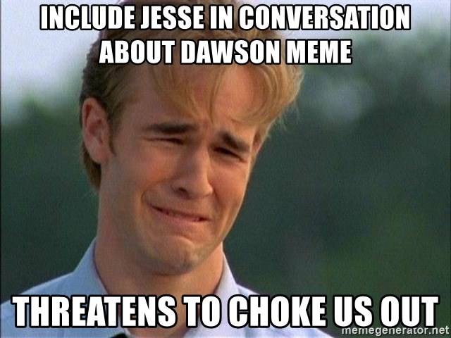 Include Jesse In Conversation About Dawson Meme Threatens To Choke