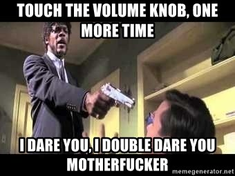 Say what again - touch the volume knob, one more time I dare you, I double dare you motherfucker