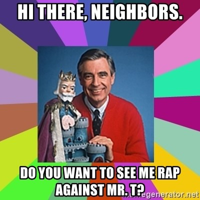 mr rogers  - hi there, neighbors. do you want to see me rap against Mr. T?