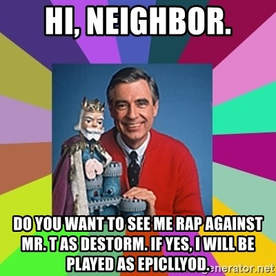 mr rogers  - hi, neighbor. Do you want to see me rap against MR. T as Destorm. If yes, I will be played as EpicLlyod.