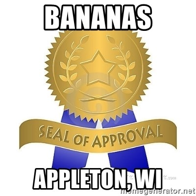 official seal of approval - BANANAS aPPLETON, WI