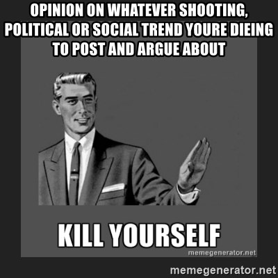 kill yourself guy - opinion on whatever shooting, political or social trend youre dieing to post and argue about