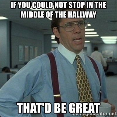 Yeah that'd be great... - If you could not stop in the middle of the hallway that'd be great