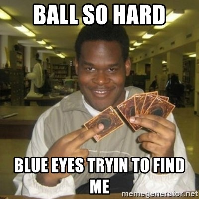 You just activated my trap card - ball so hard blue eyes tryin to find me